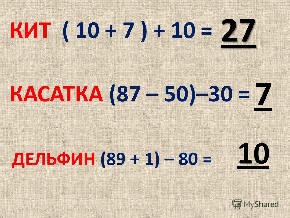 КИТ ( 10 + 7 ) + 10 = 27 КАСАТКА (87 – 50)–30 = 7 ДЕЛЬФИН (89 + 1) – 80 = 1010