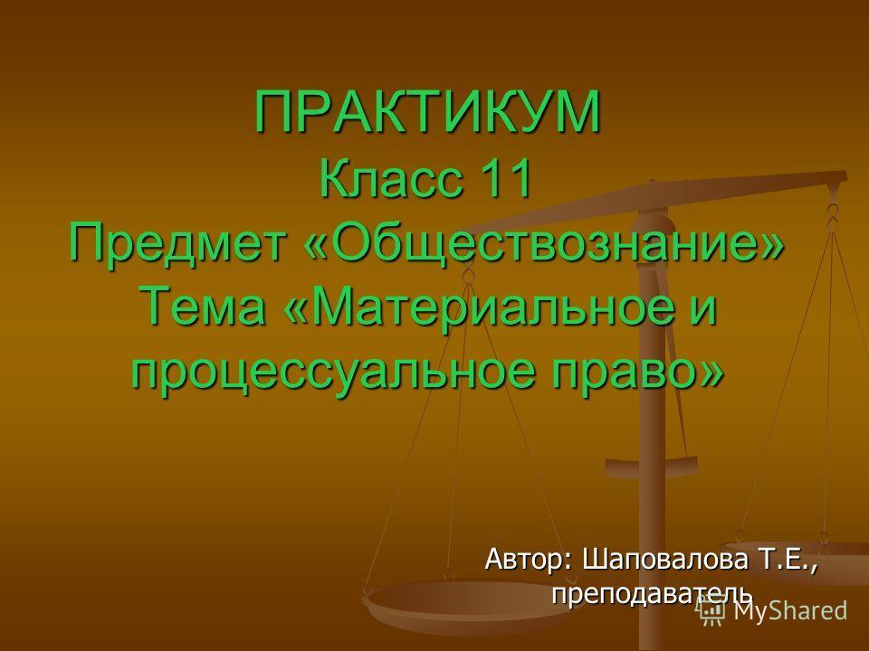 ПРАКТИКУМ Класс 11 Предмет «Обществознание» Тема «Материальное и процессуальное право» Автор: Шаповалова Т.Е., преподаватель