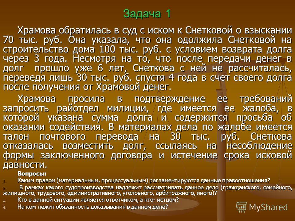 Задача 1 Храмова обратилась в суд с иском к Снетковой о взыскании 70 тыс. руб. Она указала, что она одолжила Снетковой на строительство дома 100 тыс. руб. с условием возврата долга через 3 года. Несмотря на то, что после передачи денег в долг прошло