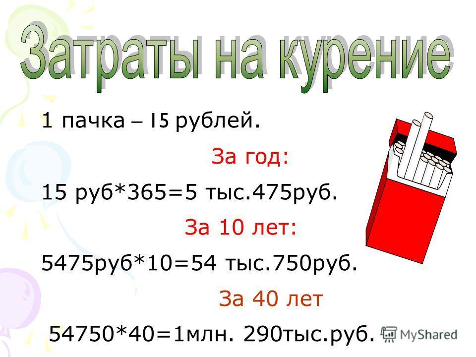 1 пачка – 15 рублей. За год: 15 руб*365=5 тыс.475 руб. За 10 лет: 5475 руб*10=54 тыс.750 руб. За 40 лет 54750*40=1 млн. 290 тыс.руб.
