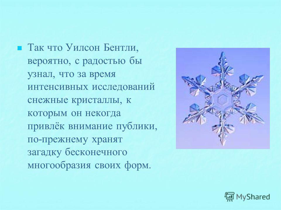 Так что Уилсон Бентли, вероятно, с радостью бы узнал, что за время интенсивных исследований снежные кристаллы, к которым он некогда привлёк внимание публики, по-прежнему хранят загадку бесконечного многообразия своих форм.