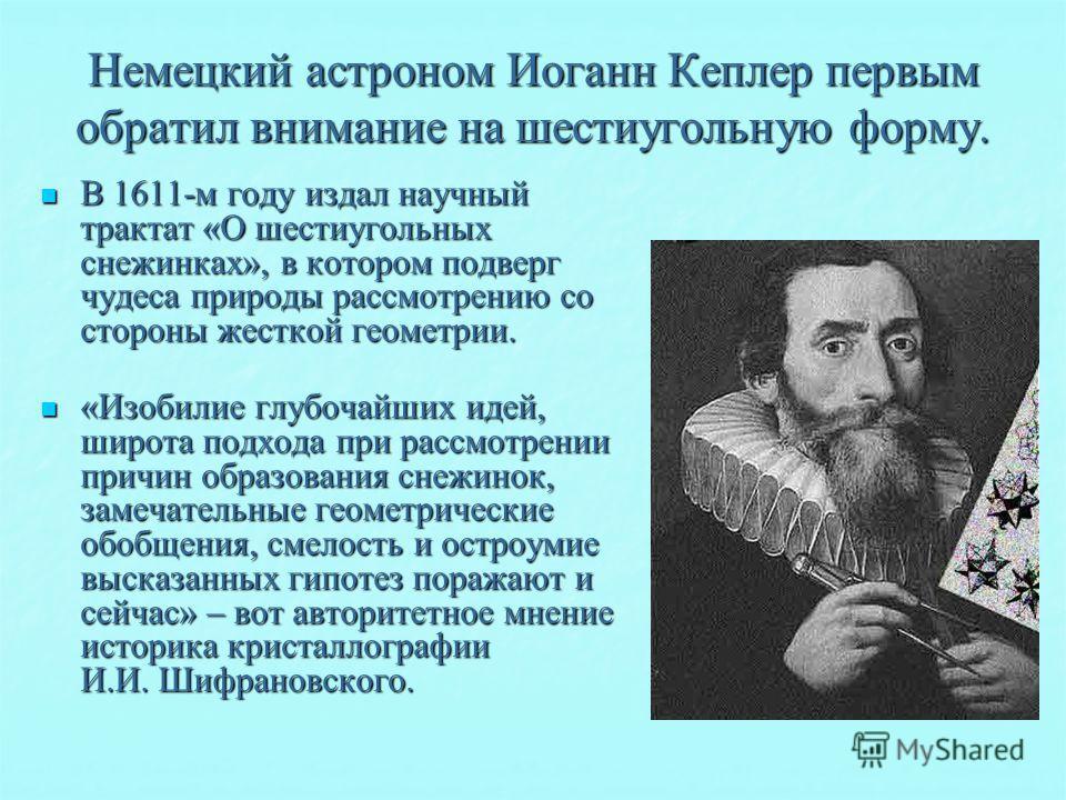 Немецкий астроном Иоганн Кеплер первым обратил внимание на шестиугольную форму. В 1611-м году издал научный трактат «О шестиугольных снежинках», в котором подверг чудеса природы рассмотрению со стороны жесткой геометрии. В 1611-м году издал научный т