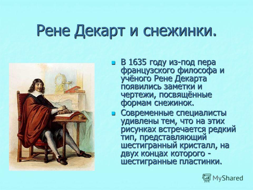 Рене Декарт и снежинки. В 1635 году из-под пера французского философа и учёного Рене Декарта появились заметки и чертежи, посвящённые формам снежинок. В 1635 году из-под пера французского философа и учёного Рене Декарта появились заметки и чертежи, п