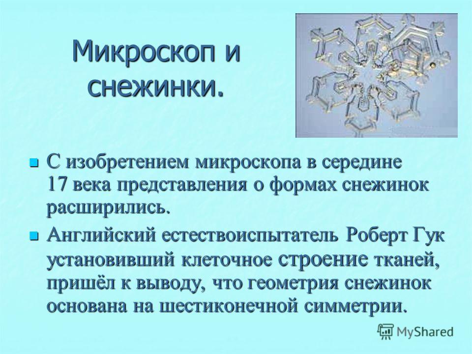 Микроскоп и снежинки. С изобретением микроскопа в середине 17 века представления о формах снежинок расширились. С изобретением микроскопа в середине 17 века представления о формах снежинок расширились. Английский естествоиспытатель Роберт Гук установ