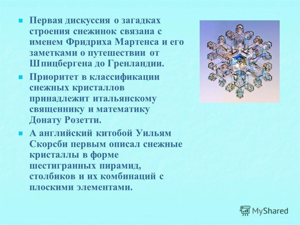 Первая дискуссия о загадках строения снежинок связана с именем Фридриха Мартенса и его заметками о путешествии от Шпицбергена до Гренландии. Приоритет в классификации снежных кристаллов принадлежит итальянскому священнику и математику Донату Розетти.