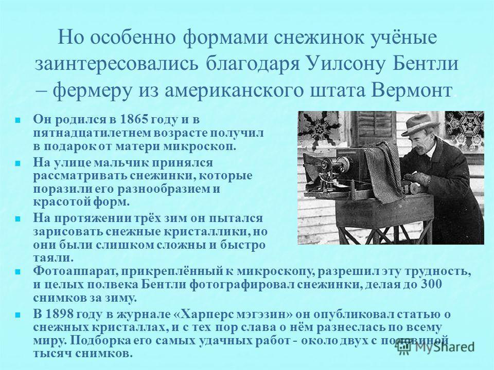 Но особенно формами снежинок учёные заинтересовались благодаря Уилсону Бентли – фермеру из американского штата Вермонт. Он родился в 1865 году и в пятнадцатилетнем возрасте получил в подарок от матери микроскоп. На улице мальчик принялся рассматриват