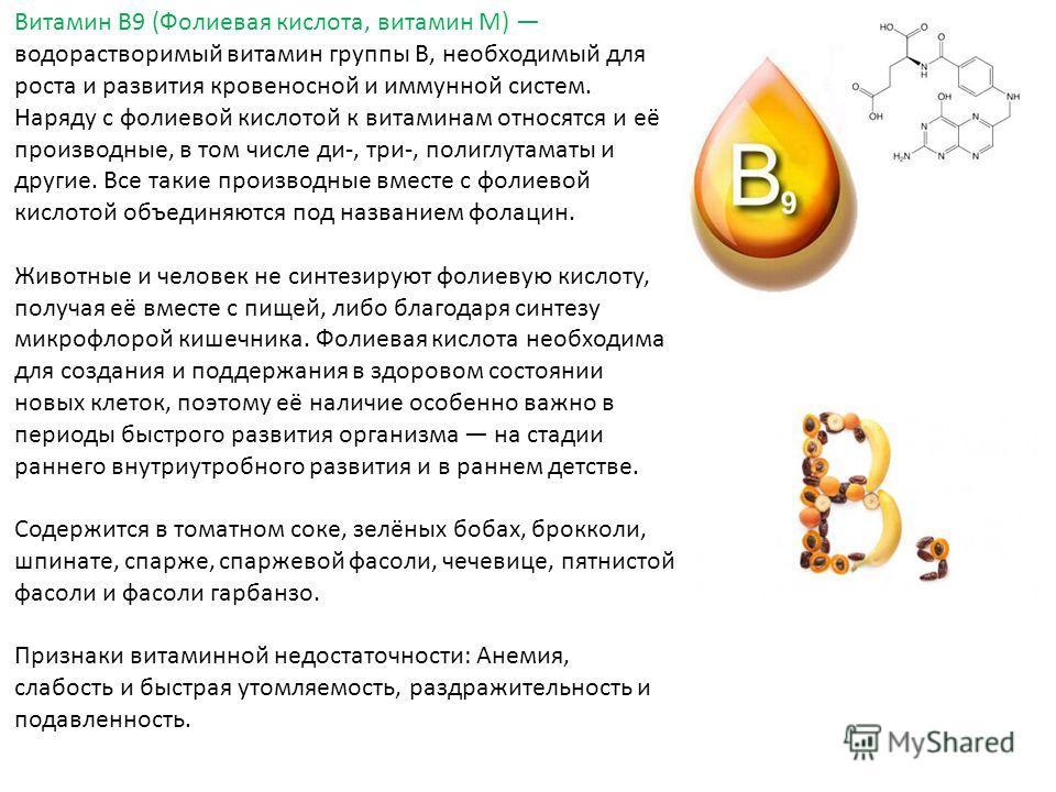Витамин B9 (Фолиевая кислота, витамин M) водорастворимый витамин группы B, необходимый для роста и развития кровеносной и иммунной систем. Наряду с фолиевой кислотой к витаминам относятся и её производные, в том числе ди-, три-, полиглутаматы и други