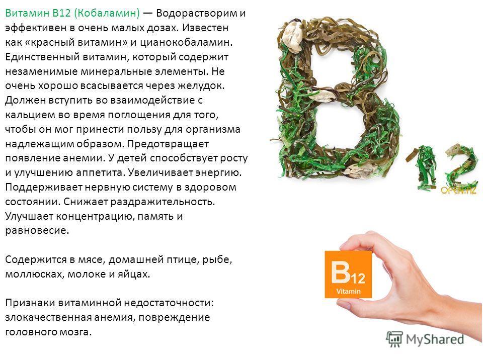 Витамин В12 (Кобаламин) Водорастворим и эффективен в очень малых дозах. Известен как «красный витамин» и цианокобаламин. Единственный витамин, который содержит незаменимые минеральные элементы. Не очень хорошо всасывается через желудок. Должен вступи