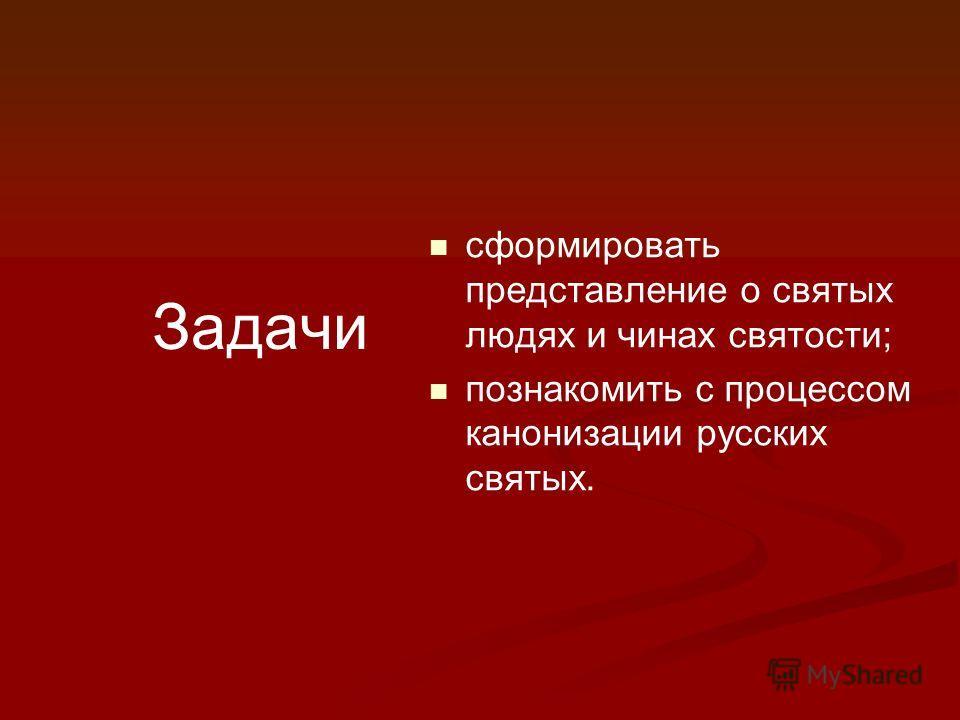 Задачи сформировать представление о святых людях и чинах святости; познакомить с процессом канонизации русских святых.