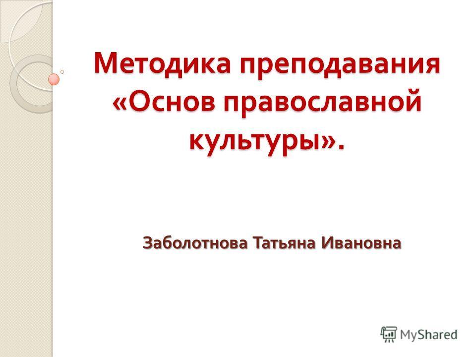 Методика преподавания « Основ православной культуры ». Заболотнова Татьяна Ивановна