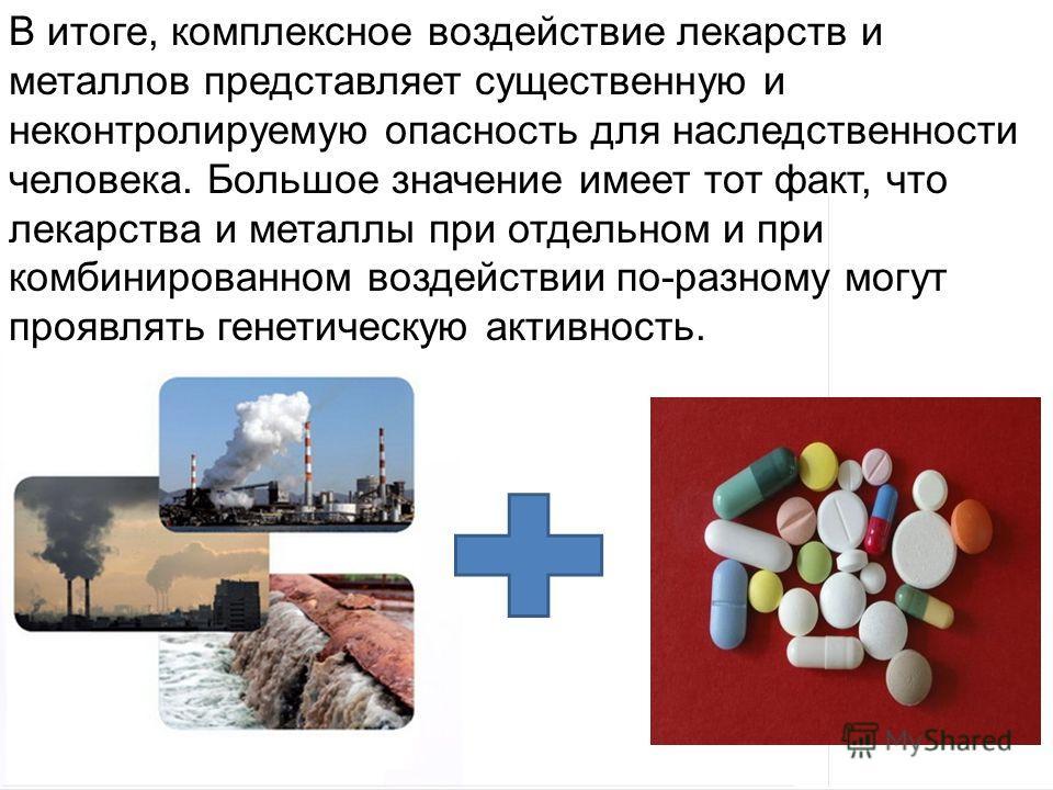Домащенко А.Н. В итоге, комплексное воздействие лекарств и металлов представляет существенную и неконтролируемую опасность для наследственности человека. Большое значение имеет тот факт, что лекарства и металлы при отдельном и при комбинированном воз