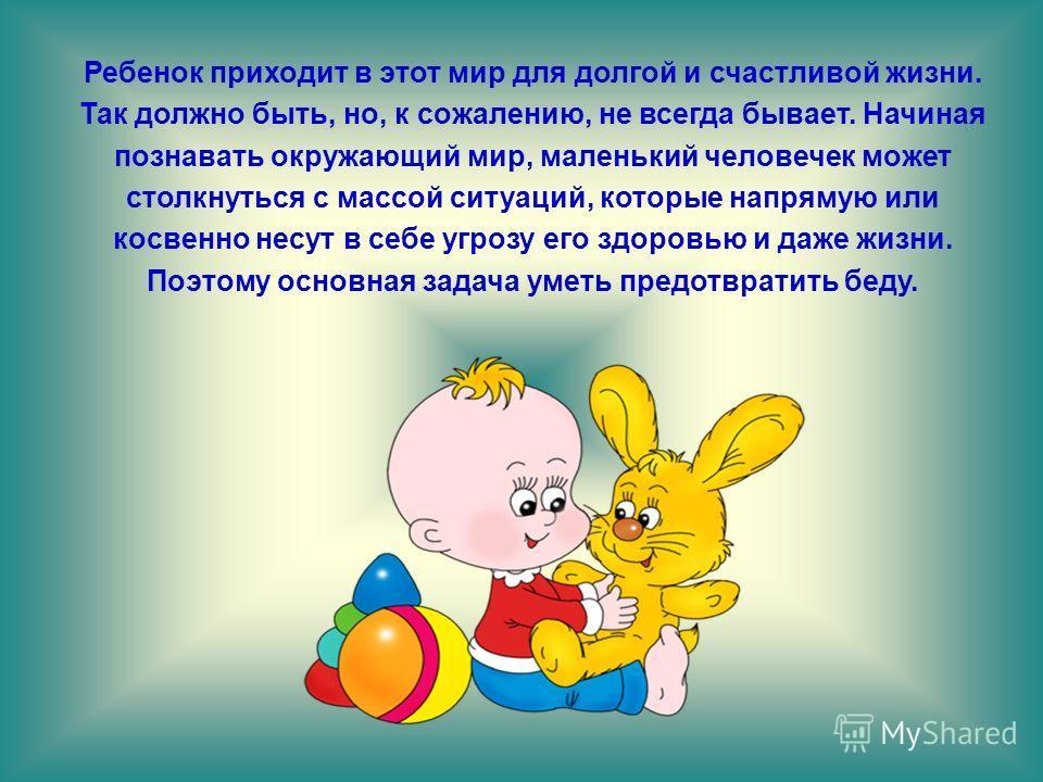 Ребенок приходит в этот мир для долгой и счастливой жизни. Так должно быть, но, к сожалению, не всегда бывает. Начиная познавать окружающий мир, маленький человечек может столкнуться с массой ситуаций, которые напрямую или косвенно несут в себе угроз