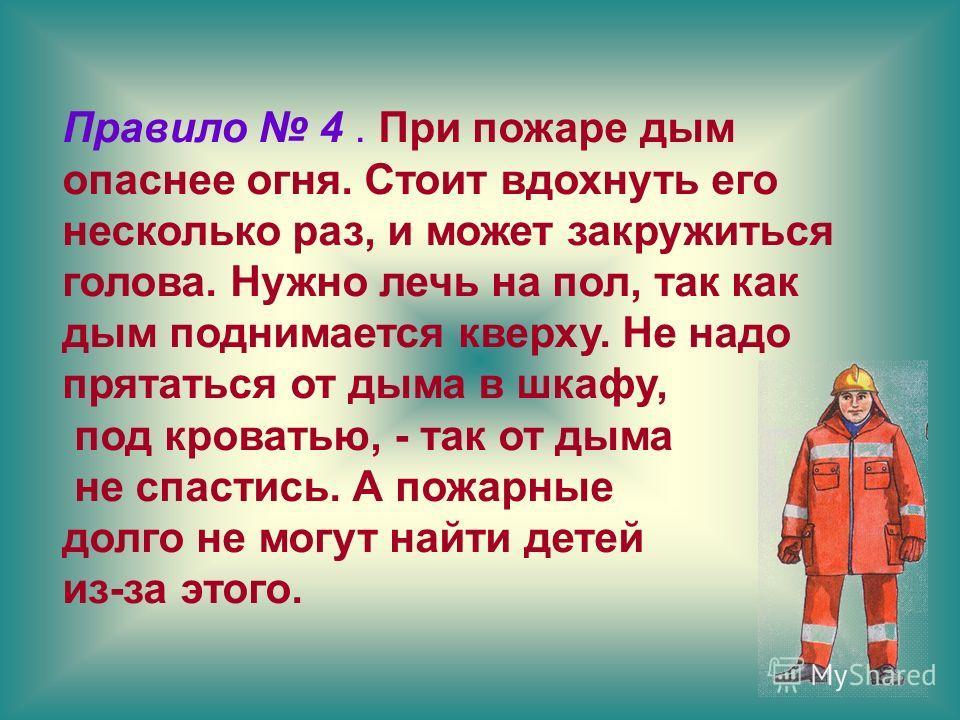 Правило 4. При пожаре дым опаснее огня. Стоит вдохнуть его несколько раз, и может закружиться голова. Нужно лечь на пол, так как дым поднимается кверху. Не надо прятаться от дыма в шкафу, под кроватью, - так от дыма не спастись. А пожарные долго не м
