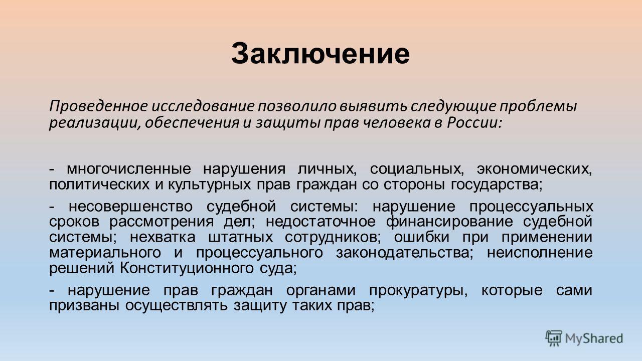 Заключение Проведенное исследование позволило выявить следующие проблемы реализации, обеспечения и защиты прав человека в России: - многочисленные нарушения личных, социальных, экономических, политических и культурных прав граждан со стороны государс