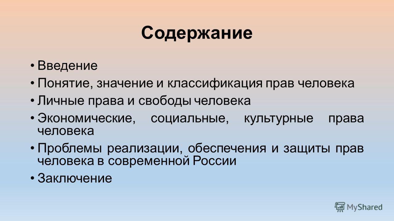 Содержание Введение Понятие, значение и классификация прав человека Личные права и свободы человека Экономические, социальные, культурные права человека Проблемы реализации, обеспечения и защиты прав человека в современной России Заключение