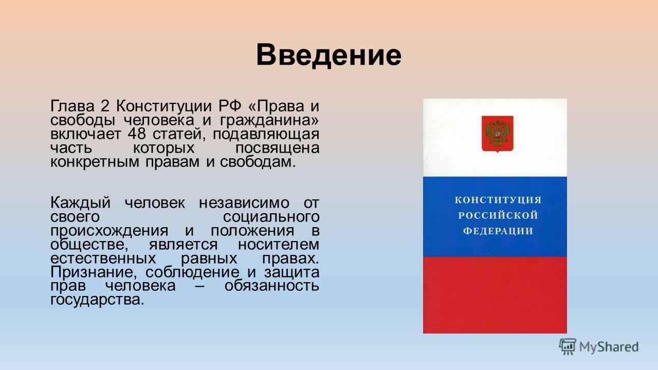 Введение Глава 2 Конституции РФ «Права и свободы человека и гражданина» включает 48 статей, подавляющая часть которых посвящена конкретным правам и свободам. Каждый человек независимо от своего социального происхождения и положения в обществе, являет