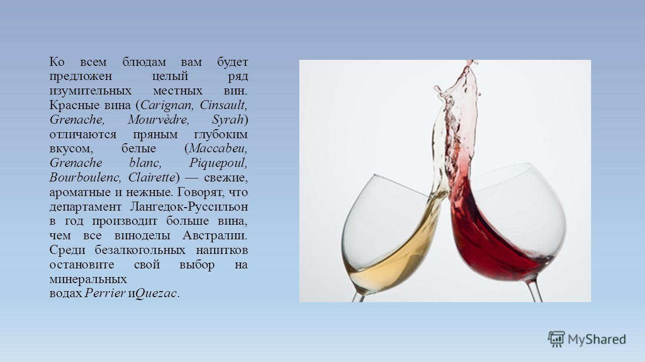Ко всем блюдам вам будет предложен целый ряд изумительных местных вин. Красные вина (Сarignan, Сinsault, Grenache, Mourvèdre, Syrah) отличаются пряным глубоким вкусом, белые (Macсabeu, Grenache blanc, Piquepoul, Bourboulenc, Сlairette) свежие, аромат