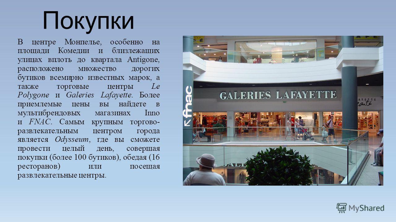 Покупки В центре Монпелье, особенно на площади Комедии и близлежащих улицах вплоть до квартала Antigone, расположено множество дорогих бутиков всемирно известных марок, а также торговые центры Le Polygone и Galeries Lafayette. Более приемлемые цены в
