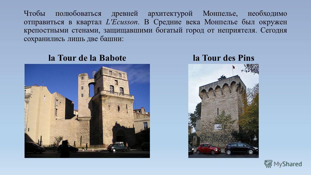 Чтобы полюбоваться древней архитектурой Монпелье, необходимо отправиться в квартал L'Ecusson. В Средние века Монпелье был окружен крепостными стенами, защищавшими богатый город от неприятеля. Сегодня сохранились лишь две башни: la Tour de la Babotela