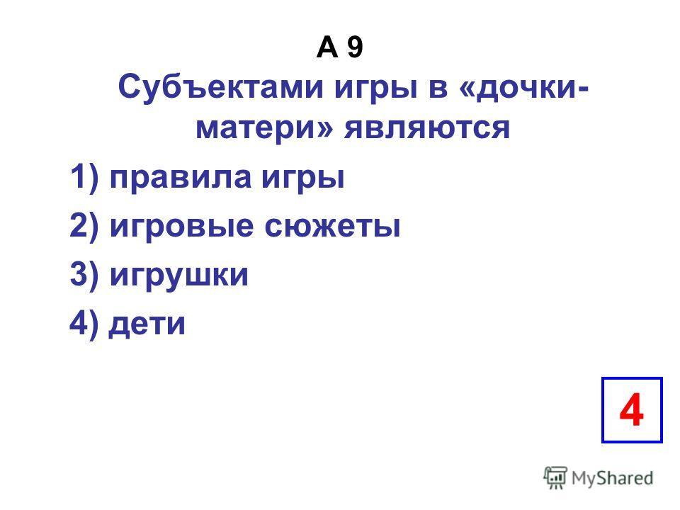 А 9 Субъектами игры в «дочки- матери» являются 1) правила игры 2) игровые сюжеты 3) игрушки 4) дети 4