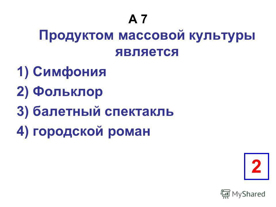A 7 Продуктом массовой культуры является 1) Симфония 2) Фольклор 3) балетный спектакль 4) городской роман 2