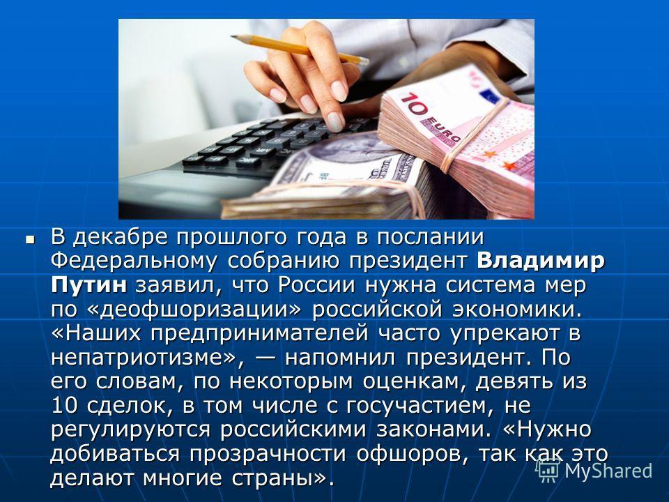 В декабре прошлого года в послании Федеральному собранию президент Владимир Путин заявил, что России нужна система мер по «деофшоризации» российской экономики. «Наших предпринимателей часто упрекают в непатриотизме», напомнил президент. По его словам