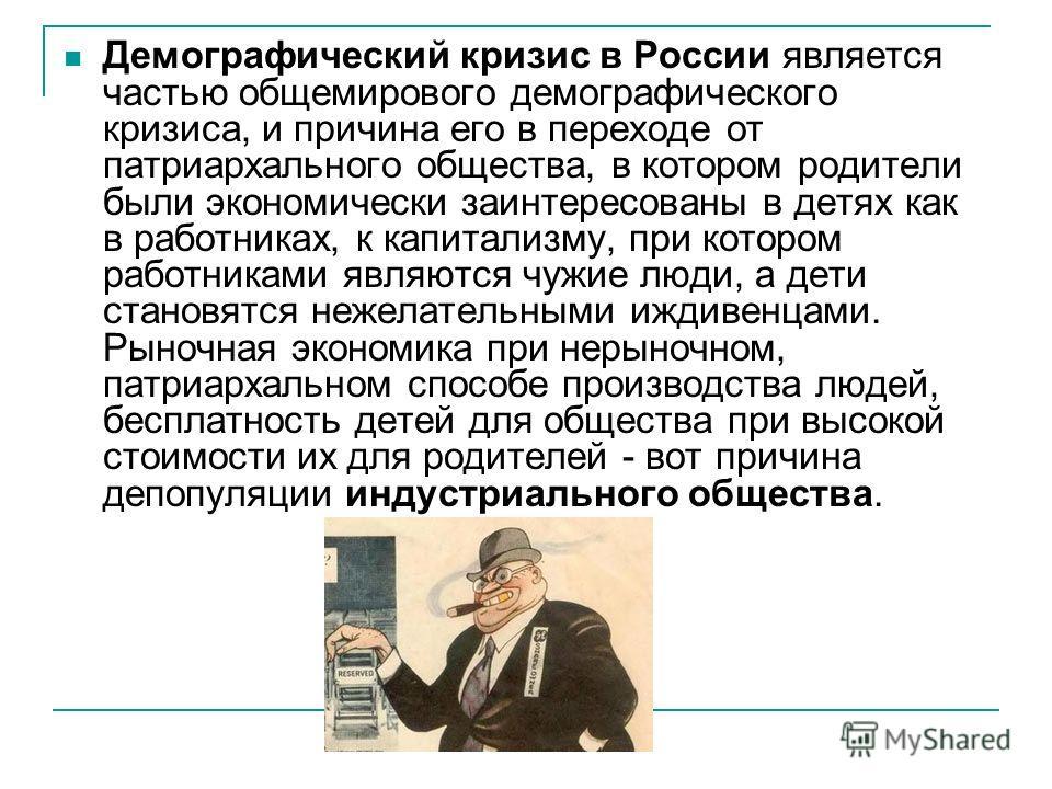 Демографический кризис в России является частью общемирового демографического кризиса, и причина его в переходе от патриархального общества, в котором родители были экономически заинтересованы в детях как в работниках, к капитализму, при котором рабо