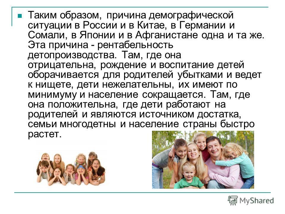 Таким образом, причина демографической ситуации в России и в Китае, в Германии и Сомали, в Японии и в Афганистане одна и та же. Эта причина - рентабельность делопроизводства. Там, где она отрицательна, рождение и воспитание детей оборачивается для ро