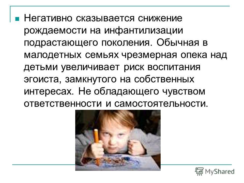 Негативно сказывается снижение рождаемости на инфантилизации подрастающего поколения. Обычная в малодетных семьях чрезмерная опека над детьми увеличивает риск воспитания эгоиста, замкнутого на собственных интересах. Не обладающего чувством ответствен