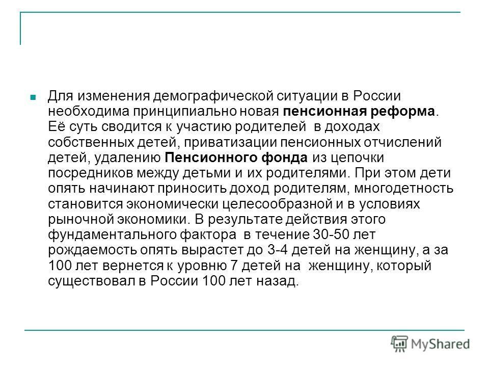 Для изменения демографической ситуации в России необходима принципиально новая пенсионная реформа. Её суть сводится к участию родителей в доходах собственных детей, приватизации пенсионных отчислений детей, удалению Пенсионного фонда из цепочки посер