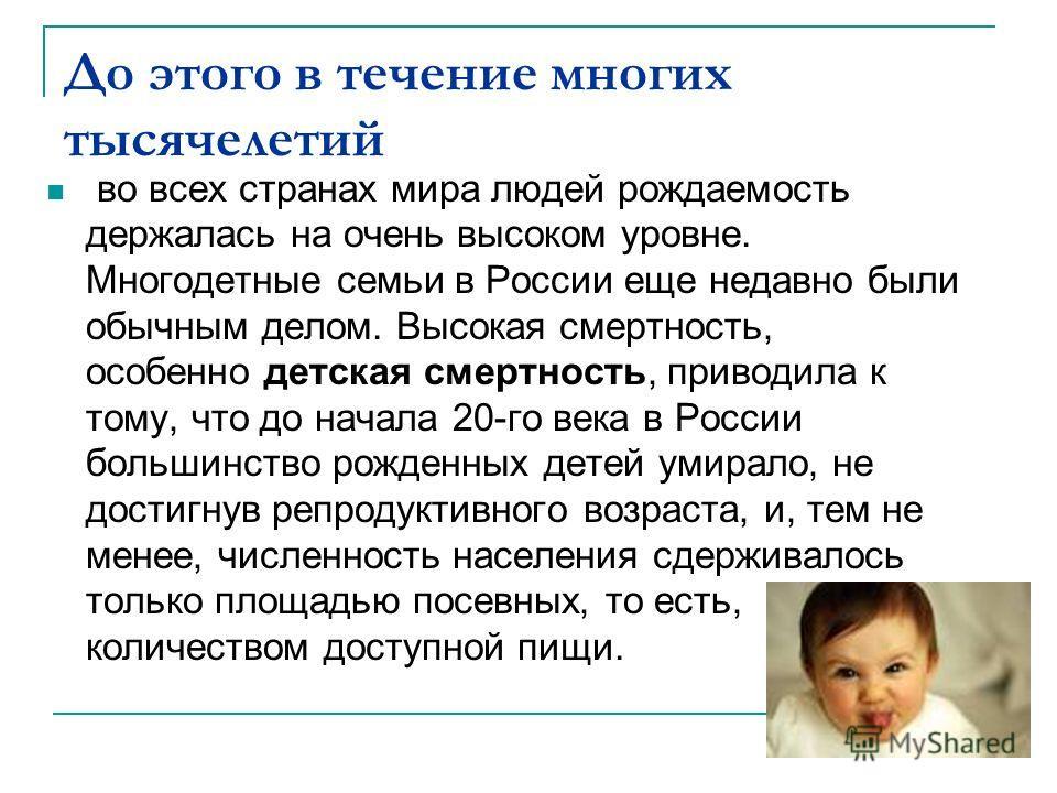 До этого в течение многих тысячелетий во всех странах мира людей рождаемость держалась на очень высоком уровне. Многодетные семьи в России еще недавно были обычным делом. Высокая смертность, особенно детская смертность, приводила к тому, что до начал