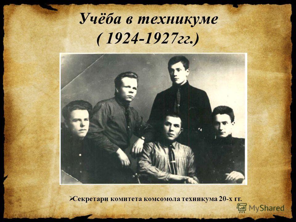 Учёба в техникуме ( 1924-1927 гг.) Секретари комитета комсомола техникума 20-х гг.