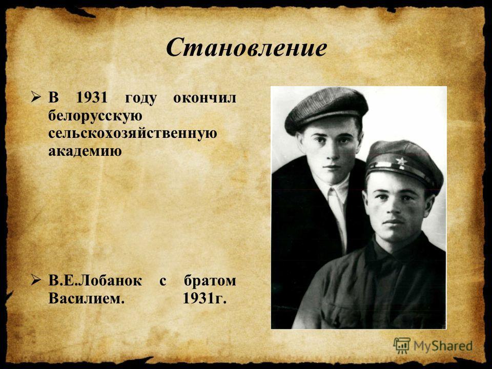 Становление В 1931 году окончил белорусскую сельскохозяйственную академию В.Е.Лобанок с братом Василием. 1931 г.