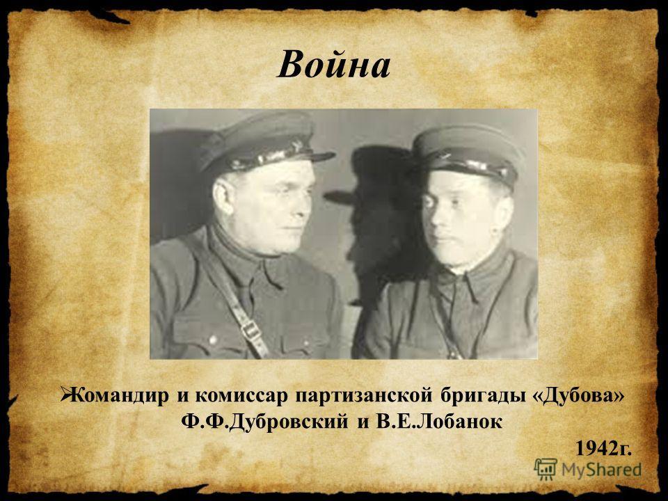 Война Командир и комиссар партизанской бригады «Дубова» Ф.Ф.Дубровский и В.Е.Лобанок 1942 г.