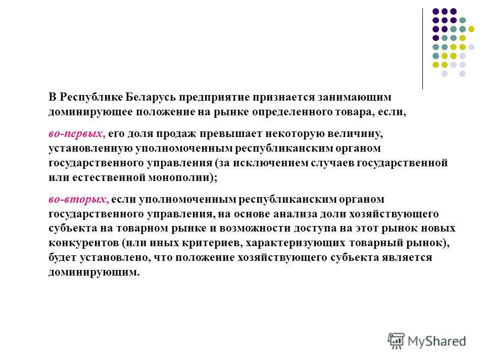 В Республике Беларусь предприятие признается занимающим доминирующее положение на рынке определенного товара, если, во-первых, его доля продаж превышает некоторую величину, установленную уполномоченным республиканским органом государственного управле