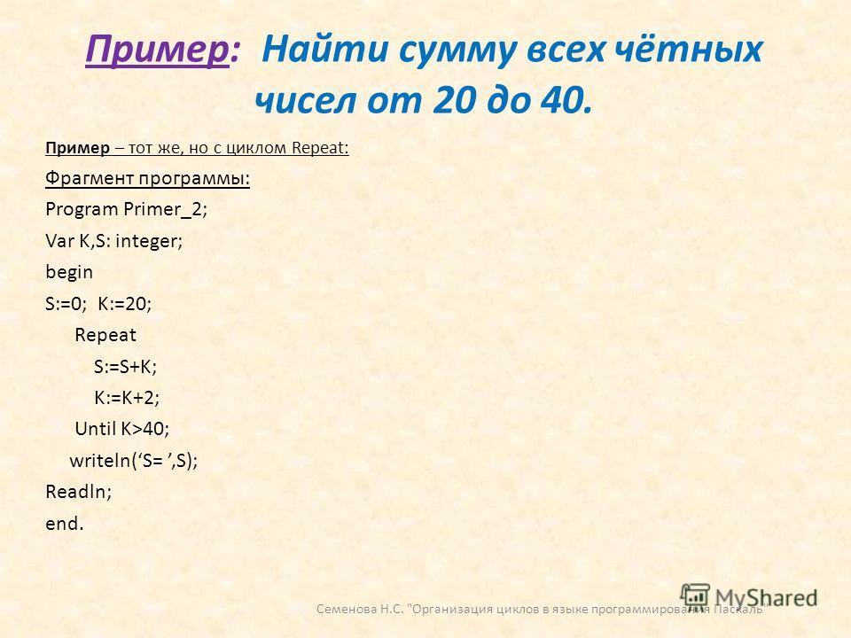 Пример: Найти сумму всех чётных чисел от 20 до 40. Пример – тот же, но с циклом Repeat: Фрагмент программы: Program Primer_2; Var K,S: integer; begin S:=0; K:=20; Repeat S:=S+K; K:=K+2; Until K>40; writeln(S=,S); Readln; end. Семенова Н.С.