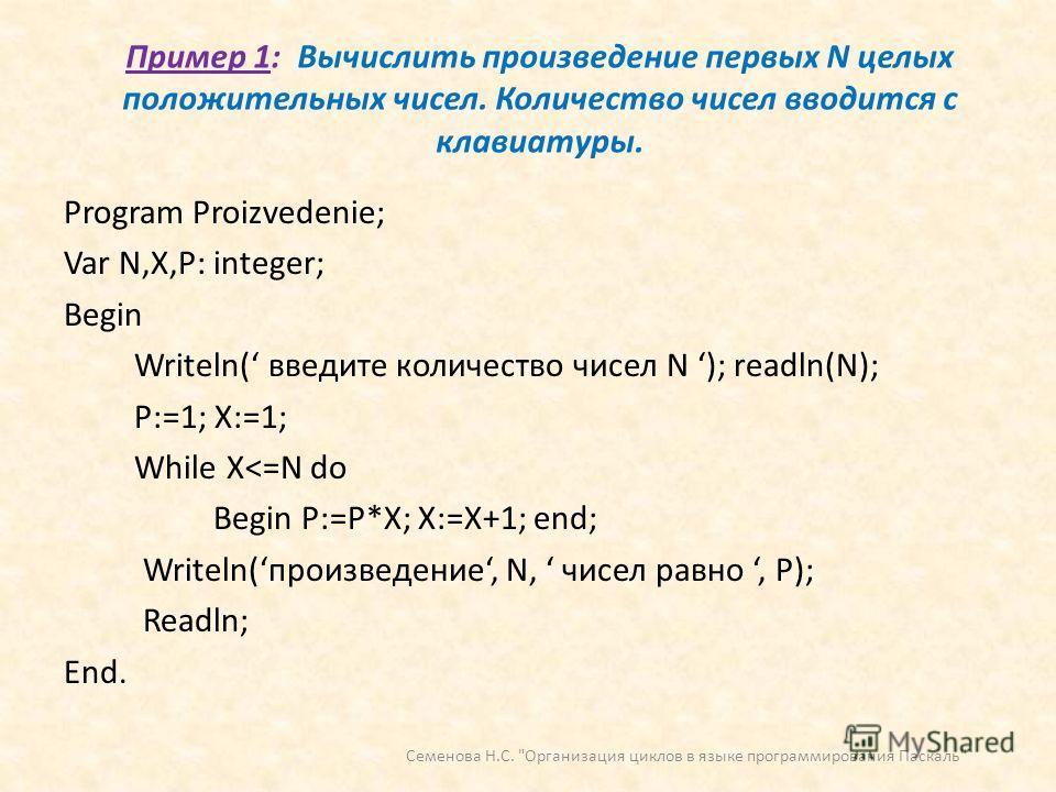 Пример 1: Вычислить произведение первых N целых положительных чисел. Количество чисел вводится с клавиатуры. Program Proizvedenie; Var N,X,P: integer; Begin Writeln( введите количество чисел N ); readln(N); P:=1; X:=1; While X