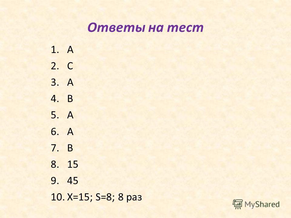 Ответы на тест 1. A 2. C 3. A 4. B 5. A 6. A 7. B 8.15 9.45 10.X=15; S=8; 8 раз