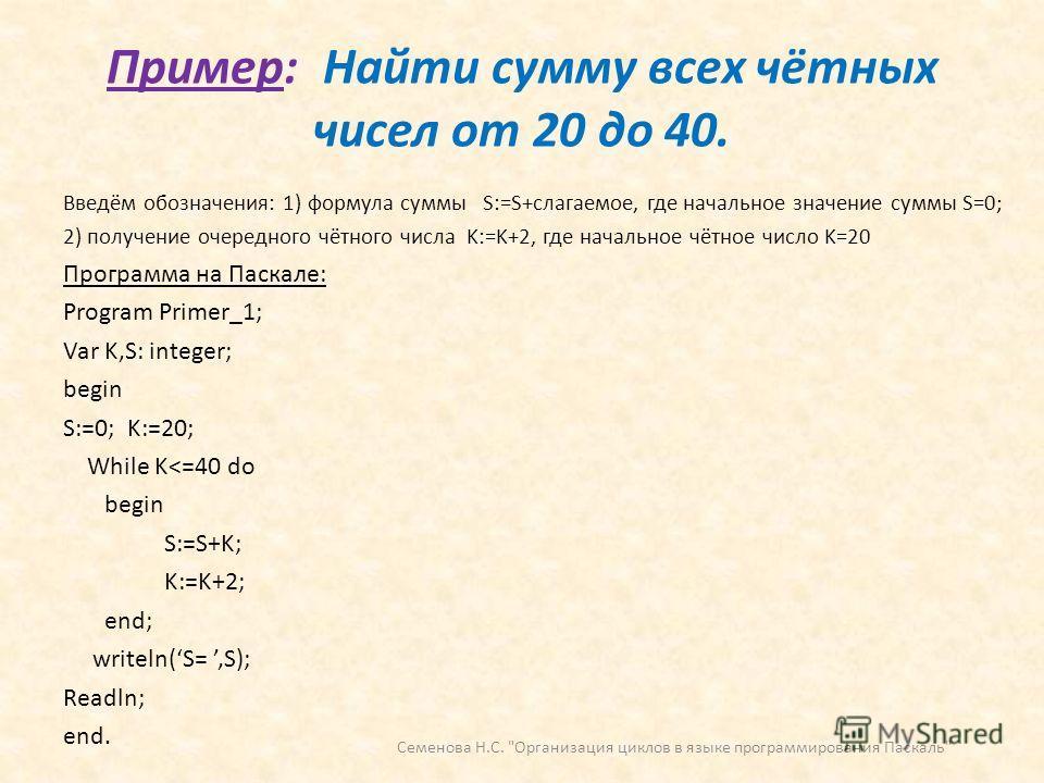Пример: Найти сумму всех чётных чисел от 20 до 40. Введём обозначения: 1) формула суммы S:=S+слагаемое, где начальное значение суммы S=0; 2) получение очередного чётного числа K:=K+2, где начальное чётное число K=20 Программа на Паскале: Program Prim