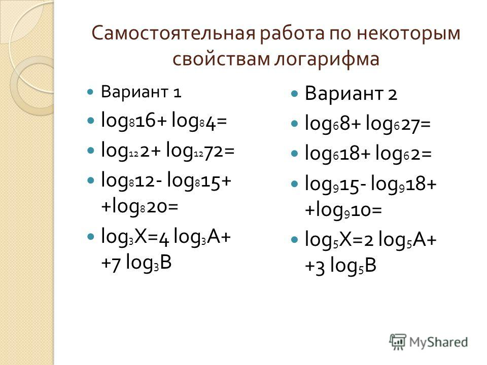 Самостоятельная работа по некоторым свойствам логарифма Вариант 1 log 8 16+ log 8 4 = log 12 2+ log 12 72= log 8 12- log 8 15+ + log 8 20 = log 3 Х =4 log 3 А + +7 log 3 В Вариант 2 log 6 8+ log 6 27 = log 6 18+ log 6 2= log 9 15- log 9 18+ + log 9 1