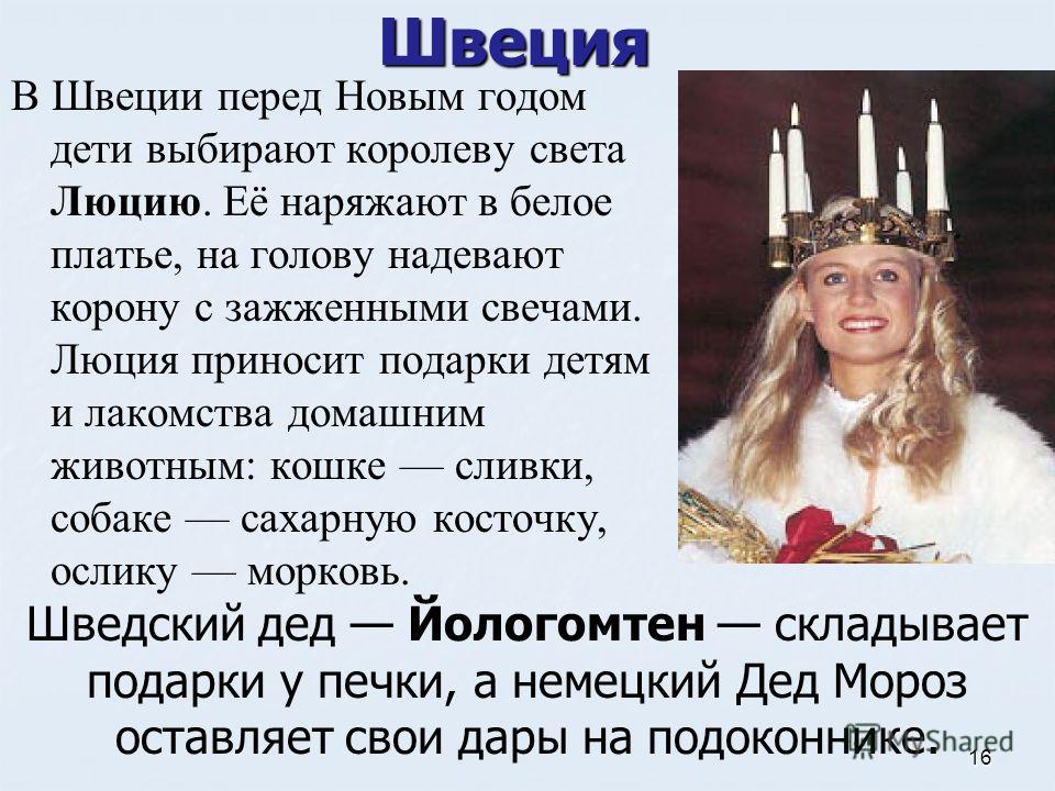 Швеция В Швеции перед Новым годом дети выбирают королеву света Люцию. Её наряжают в белое платье, на голову надевают корону с зажженными свечами. Люция приносит подарки детям и лакомства домашним животным: кошке сливки, собаке сахарную косточку, осли