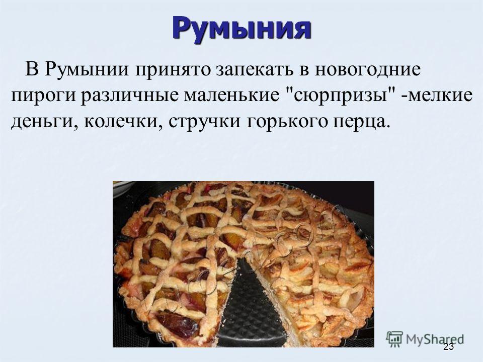 Румыния В Румынии принято запекать в новогодние пироги различные маленькие сюрпризы -мелкие деньги, колечки, стручки горького перца. 23