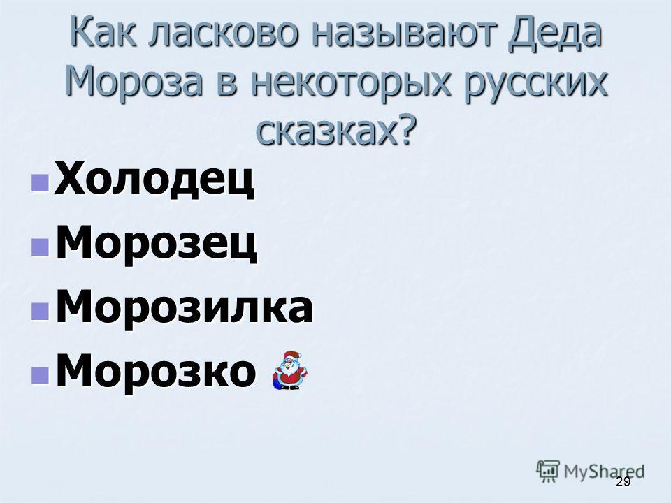 Как ласково называют Деда Мороза в некоторых русских сказках? Холодец Холодец Морозец Морозец Морозилка Морозилка Морозко Морозко 29