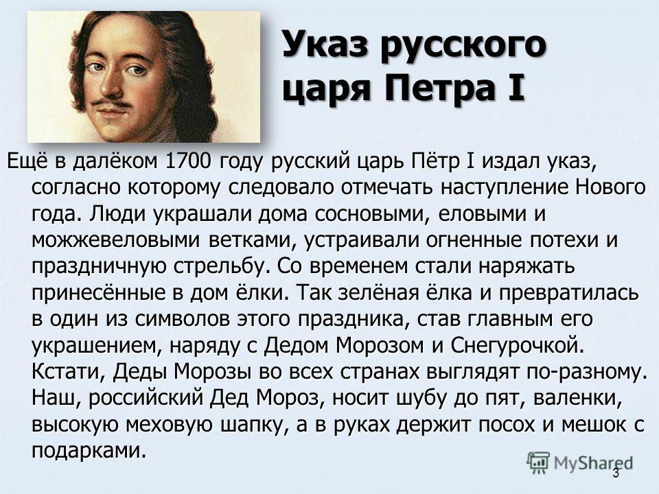 Ещё в далёком 1700 году русский царь Пётр I издал указ, согласно которому следовало отмечать наступление Нового года. Люди украшали дома сосновыми, еловыми и можжевеловыми ветками, устраивали огненные потехи и праздничную стрельбу. Со временем стали