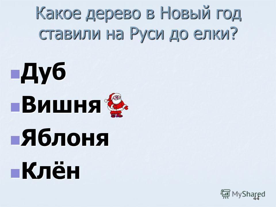 Какое дерево в Новый год ставили на Руси до елки? Дуб Дуб Вишня Вишня Яблоня Яблоня Клён Клён 44
