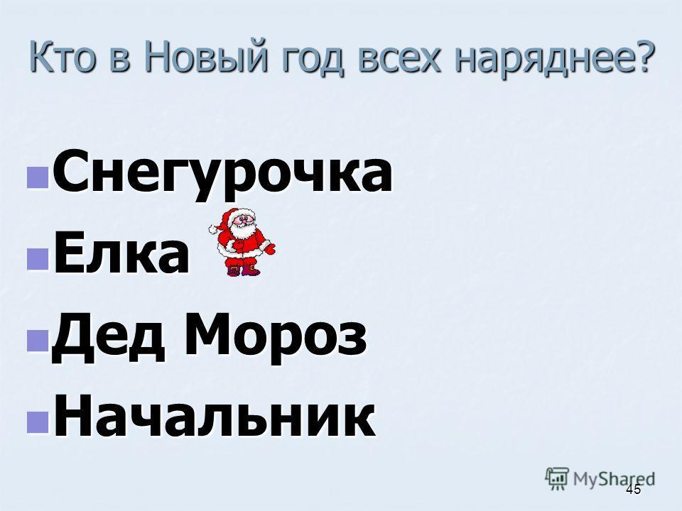 Кто в Новый год всех наряднее? Снегурочка Снегурочка Елка Елка Дед Мороз Дед Мороз Начальник Начальник 45
