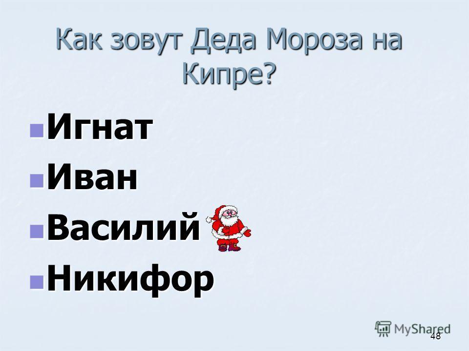 Как зовут Деда Мороза на Кипре? Игнат Игнат Иван Иван Василий Василий Никифор Никифор 48