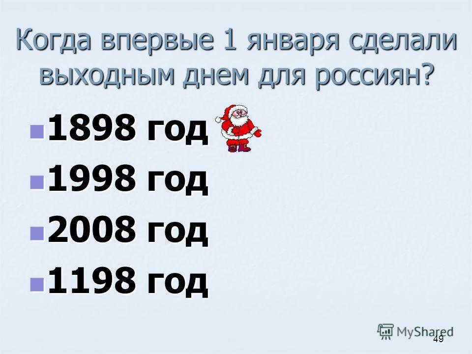 Когда впервые 1 января сделали выходным днем для россиян? 1898 год 1898 год 1998 год 1998 год 2008 год 2008 год 1198 год 1198 год 49