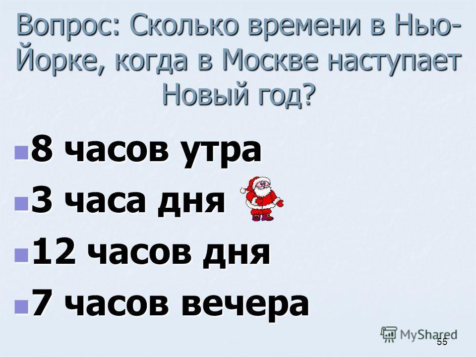 Вопрос: Сколько времени в Нью- Йорке, когда в Москве наступает Новый год? 8 часов утра 8 часов утра 3 часа дня 3 часа дня 12 часов дня 12 часов дня 7 часов вечера 7 часов вечера 55