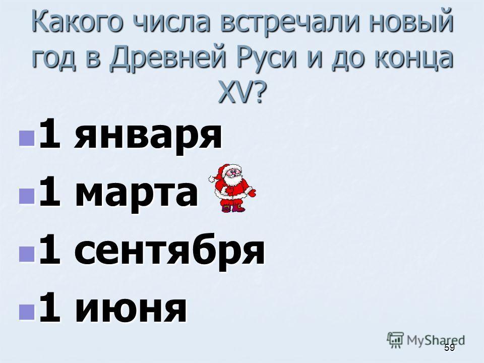 Какого числа встречали новый год в Древней Руси и до конца XV? 1 января 1 января 1 марта 1 марта 1 сентября 1 сентября 1 июня 1 июня 59